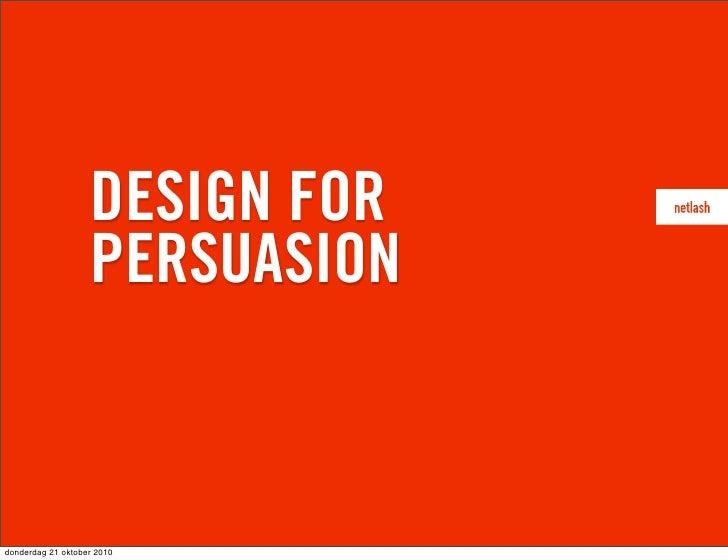 DESIGN FOR                    PERSUASION    donderdag 21 oktober 2010