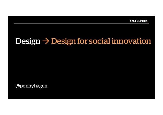 S M A L L F I R E.S M A L L F I R E. Design ! Design for social innovation @pennyhagen