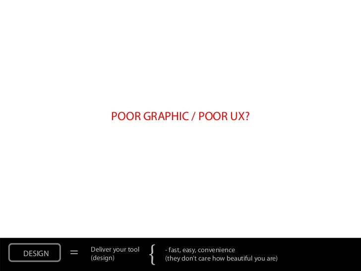 POOR GRAPHIC / POOR UX?DESIGN   =   Deliver your tool             (design)            {   - fast, easy, convenience       ...