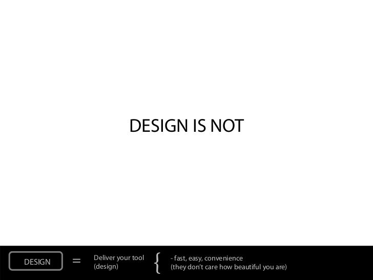DESIGN IS NOTDESIGN   =   Deliver your tool             (design)            {   - fast, easy, convenience                 ...