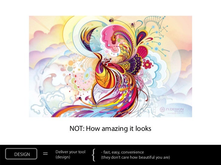 NOT: How amazing it looksDESIGN   =   Deliver your tool             (design)            {   - fast, easy, convenience     ...