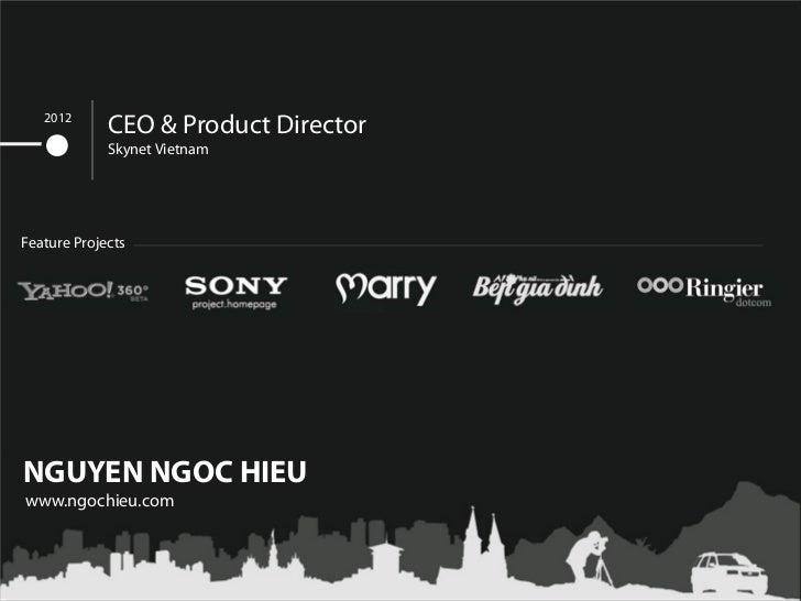 2012             CEO & Product Director             Skynet VietnamFeature ProjectsNGUYEN NGOC HIEUwww.ngochieu.com