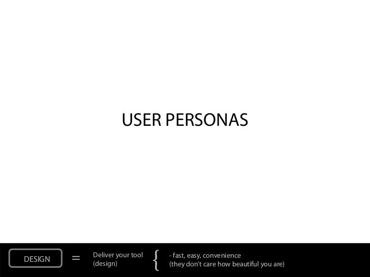 USER PERSONASDESIGN   =   Deliver your tool             (design)            {   - fast, easy, convenience                 ...