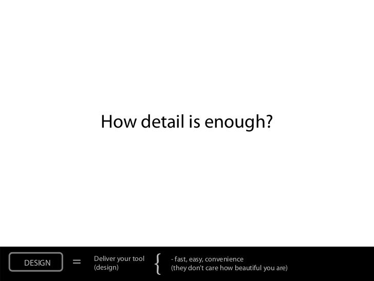 How detail is enough?DESIGN   =   Deliver your tool             (design)            {   - fast, easy, convenience         ...