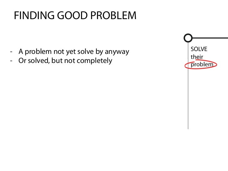 FINDING GOOD PROBLEM- A problem not yet solve by anyway   SOLVE                                      their- Or solved, but...
