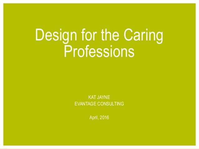 1© 2016 EVANTAGE CONSULTING Design for the Caring Professions KAT JAYNE EVANTAGE CONSULTING April, 2016