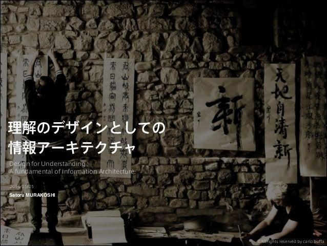 理解のデザインとしての 情報アーキテクチャ Design for Understanding : A fundamental of Information Architecture. Satoru MURAKOSHI 2014/03/25 ©A...