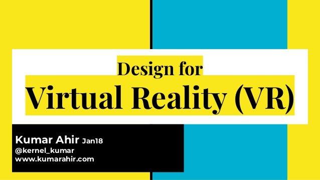 Design for Virtual Reality (VR) Kumar Ahir Jan18 @kernel_kumar www.kumarahir.com
