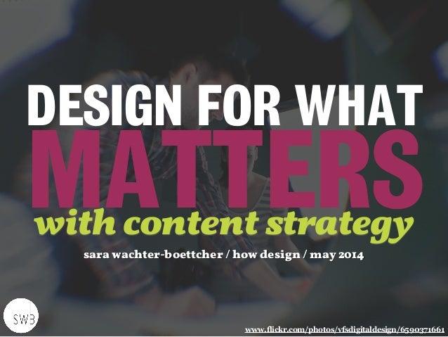 DESIGN FOR WHAT  MATTERS www.flickr.com/photos/vfsdigitaldesign/6590371661 sara wachter-boettcher / how design / may 2014...