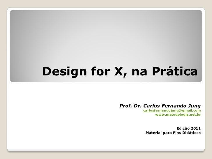 Design for X, na Prática           Prof. Dr. Carlos Fernando Jung                   carlosfernandojung@gmail.com          ...