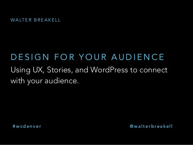 Using UX, Stories, and WordPress to connect with your audience. D E S I G N F O R Y O U R A U D I E N C E WA LT E R B R E ...