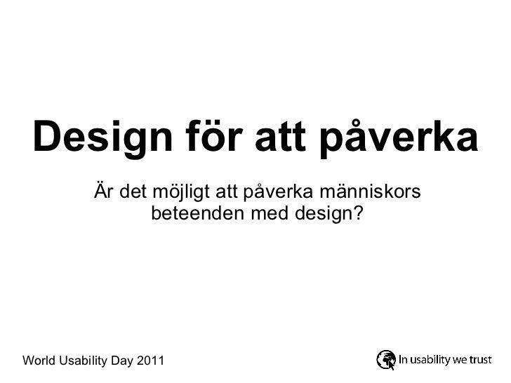Design för att påverka Är det möjligt att påverka människors beteenden med design? World Usability Day 2011