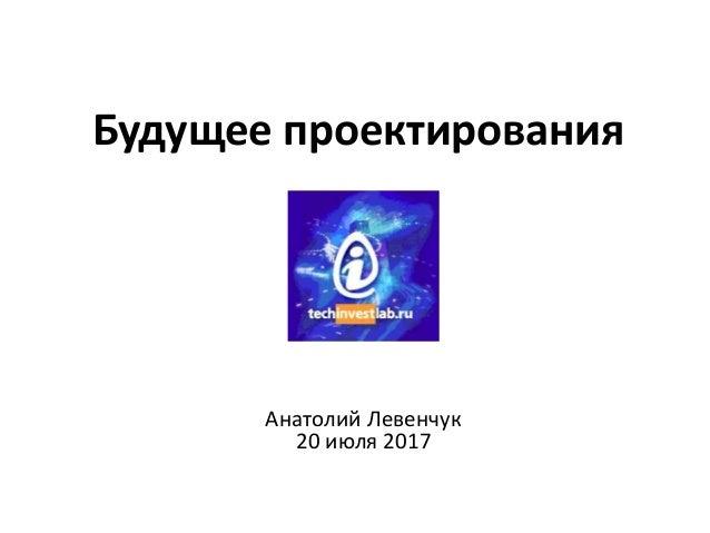 Будущее проектирования Анатолий Левенчук 20 июля 2017