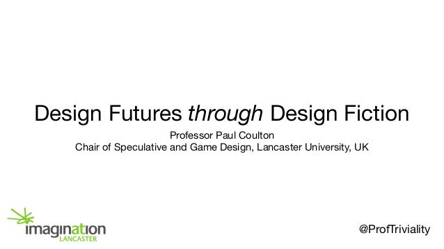 Design Futures through Design Fiction Professor Paul Coulton  Chair of Speculative and Game Design, Lancaster University, ...