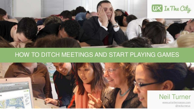 HOW TO DITCH MEETINGS AND START PLAYING GAMES Neil Turner www.uxforthemasses.com @neilturnerux