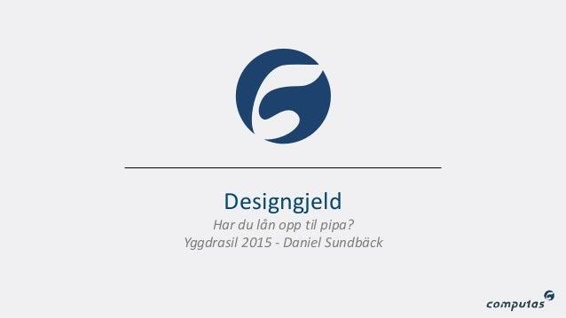 Designgjeld 1 Har du lån opp til pipa? Yggdrasil 2015 - Daniel Sundbäck