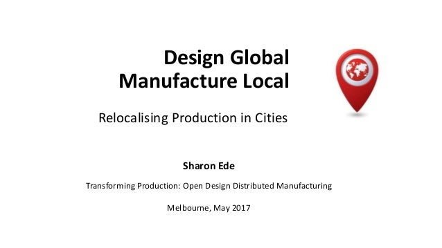 Design Global Manufacture Local Relocalising Production in Cities Sharon Ede Transforming Production: Open Design Distribu...