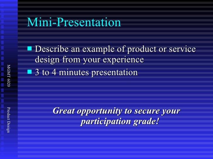 Mini-Presentation <ul><li>Describe an example of product or service design from your experience </li></ul><ul><li>3 to 4 m...
