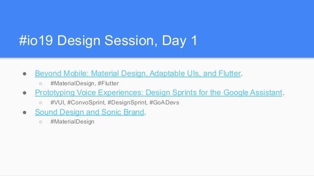 #io19 Design Session, Day 1 ● Beyond Mobile: Material Design, Adaptable UIs, and Flutter. ○ #MaterialDesign, #Flutter ● Pr...