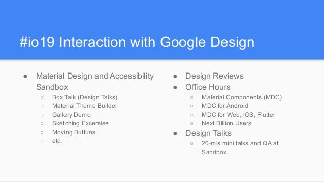 #io19 Interaction with Google Design ● Material Design and Accessibility Sandbox ○ Box Talk (Design Talks) ○ Material Them...