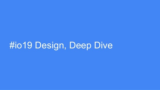 #io19 Design, Deep Dive