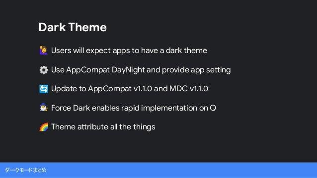 ダークモードまとめ Users will expect apps to have a dark theme Use AppCompat DayNight and provide app setting Update to AppCompat v...