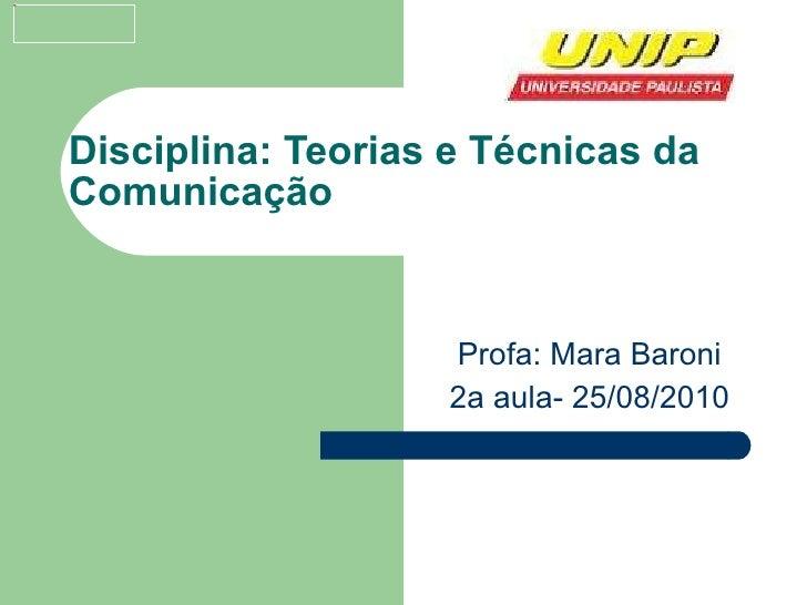 Disciplina: Teorias e Técnicas da Comunicação Profa: Mara Baroni 2a aula- 25/08/2010