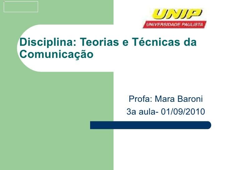 Disciplina: Teorias e Técnicas da Comunicação Profa: Mara Baroni 3a aula- 01/09/2010