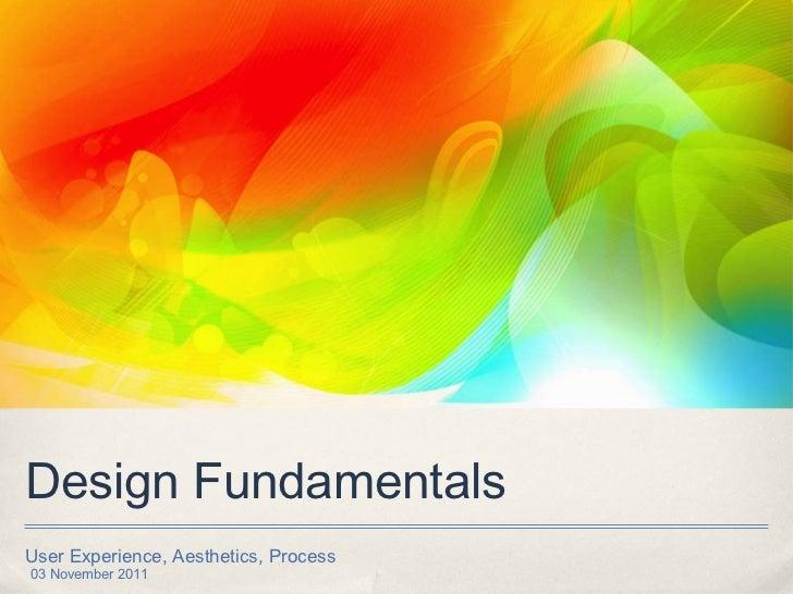 Design Fundamentals <ul><li>User Experience, Aesthetics, Process </li></ul>03 November 2011