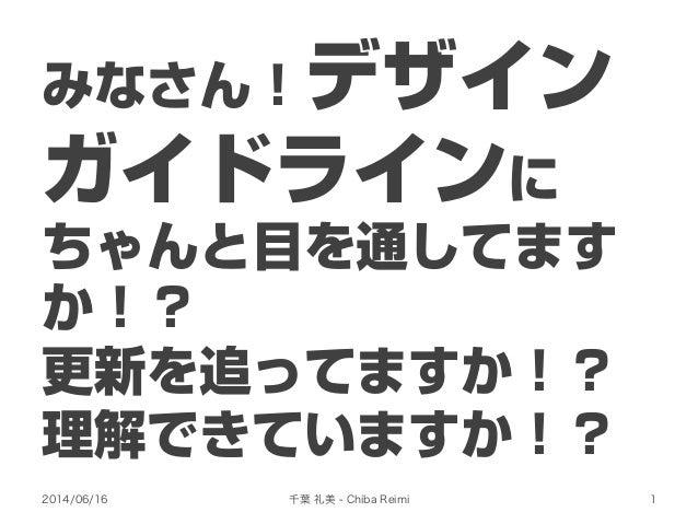 みなさん!デザイン ガイドラインに ちゃんと目を通してます か!? 更新を追ってますか!? 理解できていますか!? 2014/06/16 千葉 礼美 - Chiba Reimi 1