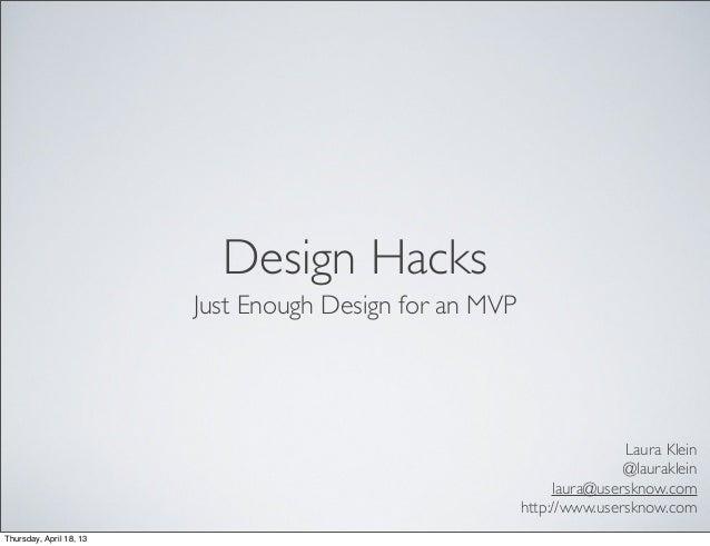 Design HacksJust Enough Design for an MVPLaura Klein@laurakleinlaura@usersknow.comhttp://www.usersknow.comThursday, April ...