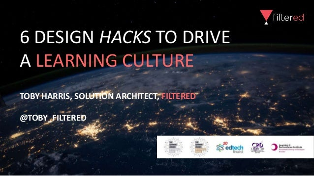 6 DESIGN HACKS TO DRIVE A LEARNING CULTURE TOBY HARRIS, SOLUTION ARCHITECT, FILTERED @TOBY_FILTERED