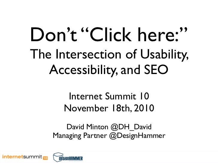 """Don't """"Click here:"""" The Intersection of Usability,    Accessibility, and SEO        Internet Summit 10       November 18th..."""