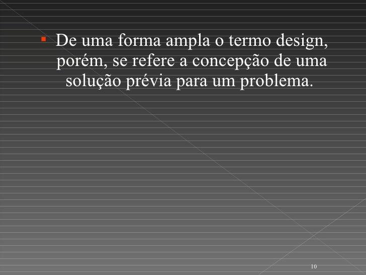 <ul><li>De uma forma ampla o termo design, porém, se refere a concepção de uma solução prévia para um problema.  </li></ul>