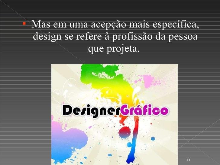 <ul><li>Mas em uma acepção mais específica, design se refere à profissão da pessoa que projeta.  </li></ul>