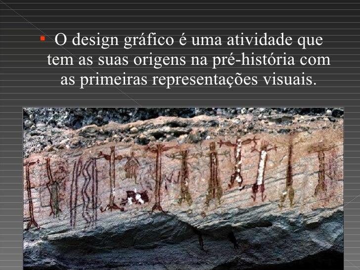 <ul><li>O design gráfico é uma atividade que tem as suas origens na pré-história com as primeiras representações visuais. ...