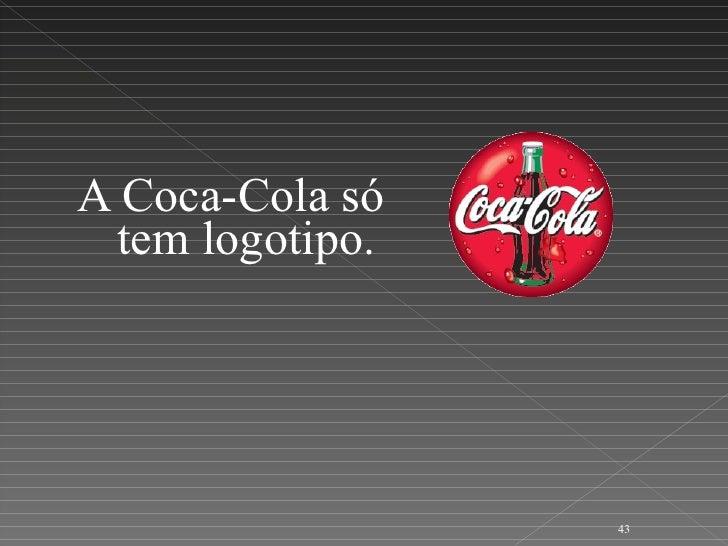 <ul><li>A Coca-Cola só tem logotipo. </li></ul>