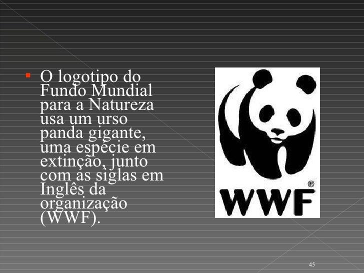 <ul><li>O logotipo do Fundo Mundial para a Natureza  usa um urso panda gigante, uma espécie em extinção, junto com as sigl...