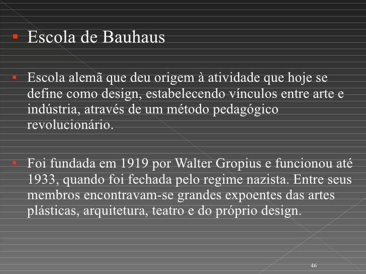 <ul><li>Escola de Bauhaus </li></ul><ul><li>Escola alemã que deu origem à atividade que hoje se define como design, estabe...