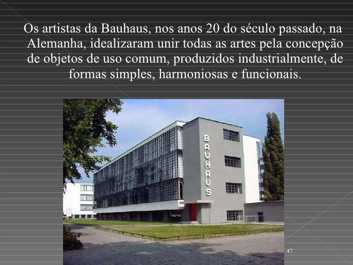 <ul><li>Os artistas da Bauhaus, nos anos 20 do século passado, na Alemanha, idealizaram unir todas as artes pela concepção...