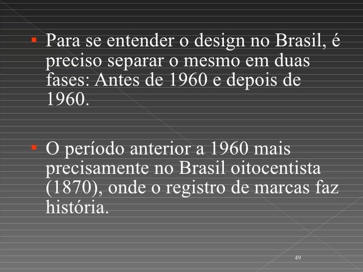<ul><li>Para se entender o design no Brasil, é preciso separar o mesmo em duas fases: Antes de 1960 e depois de 1960. </li...