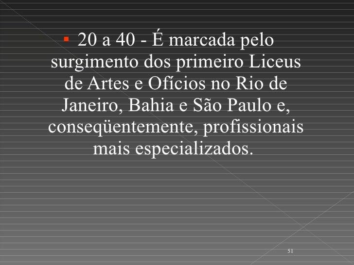 <ul><li>20 a 40 - É marcada pelo surgimento dos primeiro Liceus de Artes e Ofícios no Rio de Janeiro, Bahia e São Paulo e,...