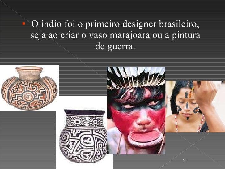 <ul><li>O índio foi o primeiro designer brasileiro, seja ao criar o vaso marajoara ou a pintura de guerra. </li></ul>