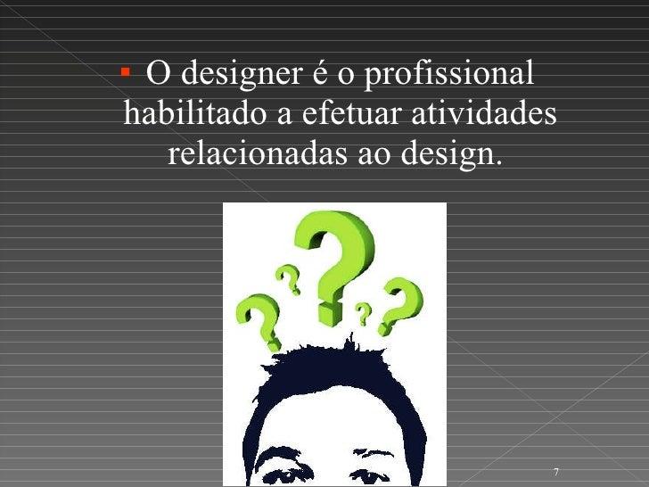 <ul><li>O designer é o profissional habilitado a efetuar atividades relacionadas ao design.  </li></ul>