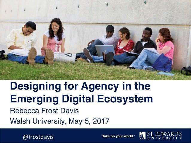 Designing for Agency in the Emerging Digital Ecosystem Rebecca Frost Davis Walsh University, May 5, 2017 @frostdavis