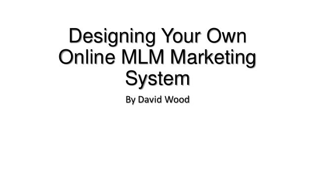 Designing Your OwnOnline MLM MarketingSystemBy David Wood