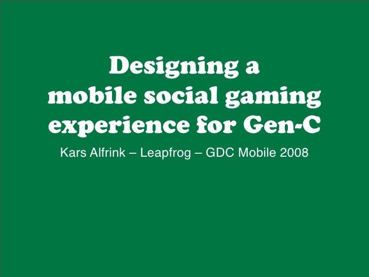 Designing a mobile social gaming experience for Gen-C Kars Alfrink – Leapfrog – GDC Mobile 2008