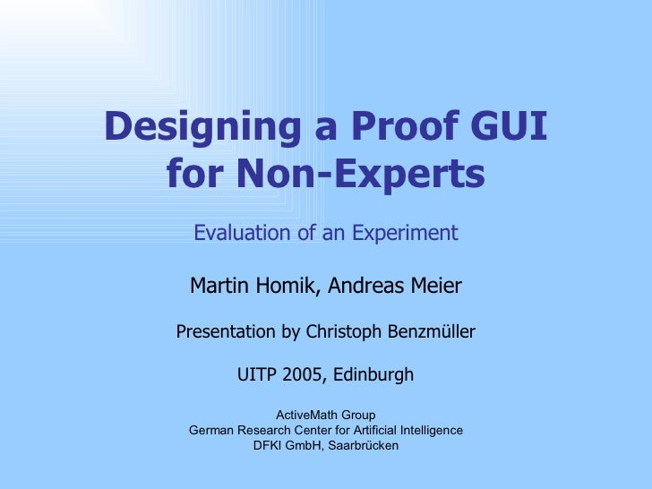 Designing a Proof GUI for Non-Experts Evaluation of an Experiment Martin Homik, Andreas Meier Presentation by Christoph Be...