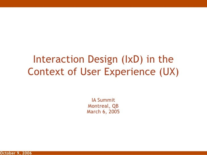 Interaction Design (IxD) in the Context of User Experience (UX) IA Summit Montreal, QB March 6, 2005