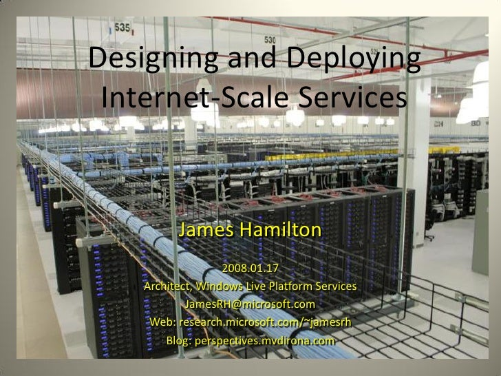 Designing and Deploying  Internet-Scale Services             James Hamilton                    2008.01.17     Architect, W...